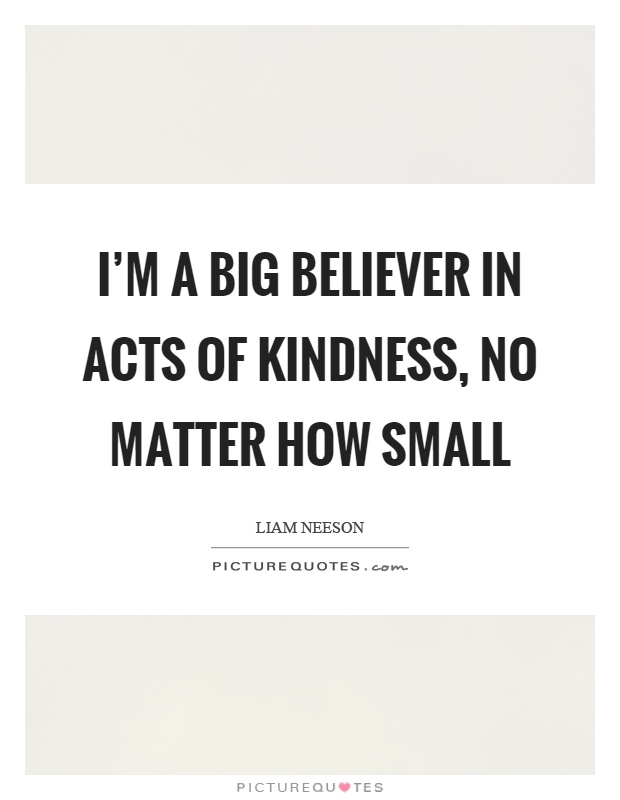 I'm a big believer in acts of kindness, no matter how small Picture Quote #1