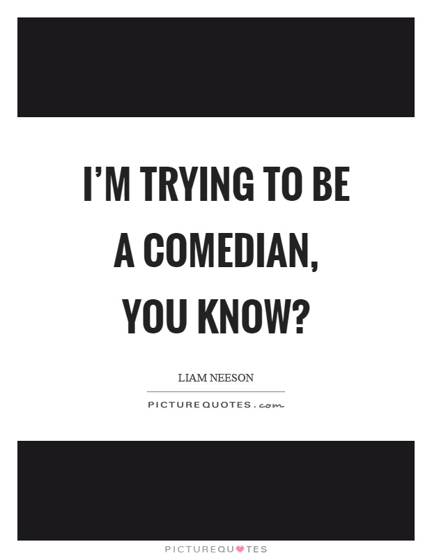 I'm trying to be a comedian, you know? Picture Quote #1