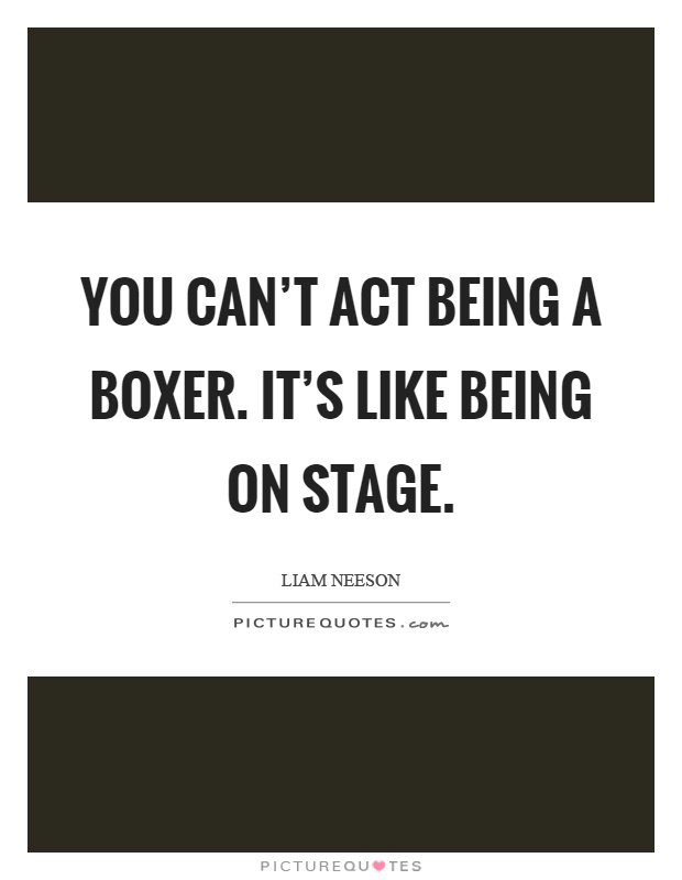 You can't act being a boxer. It's like being on stage Picture Quote #1