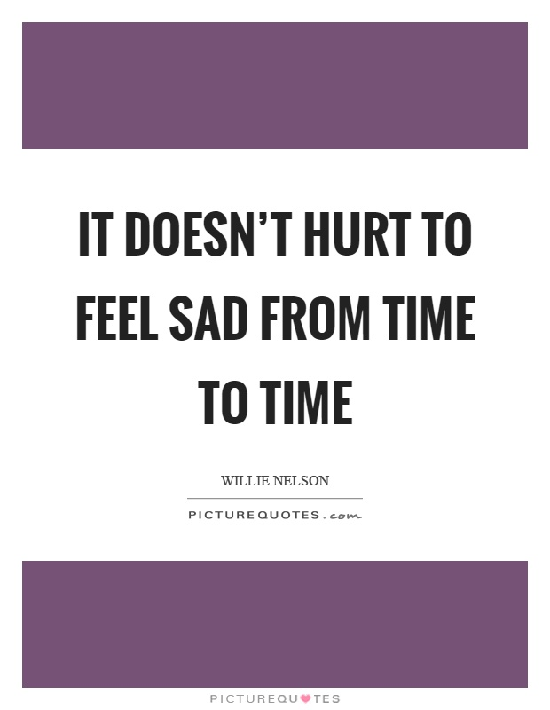 It doesn't hurt to feel sad from time to time Picture Quote #1