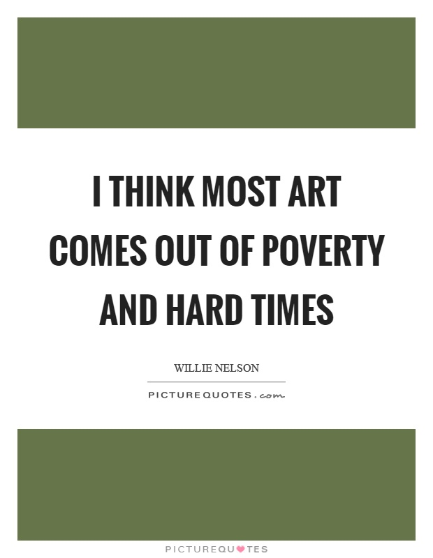 I think most art comes out of poverty and hard times Picture Quote #1
