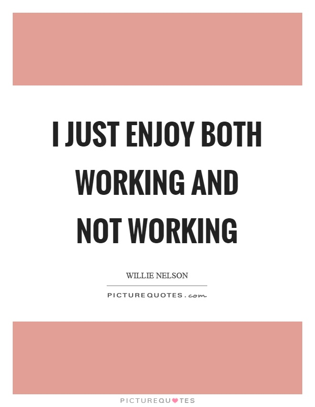I just enjoy both working and not working Picture Quote #1
