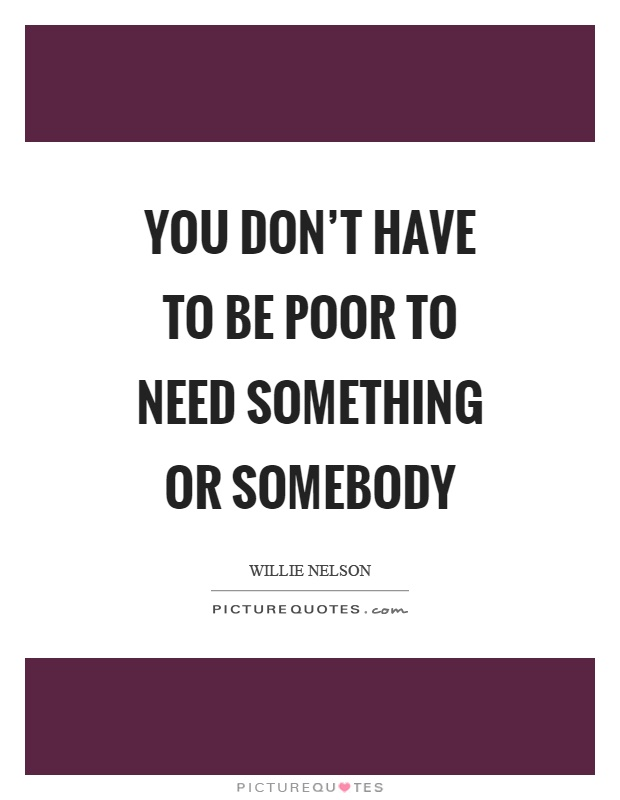 You don't have to be poor to need something or somebody Picture Quote #1