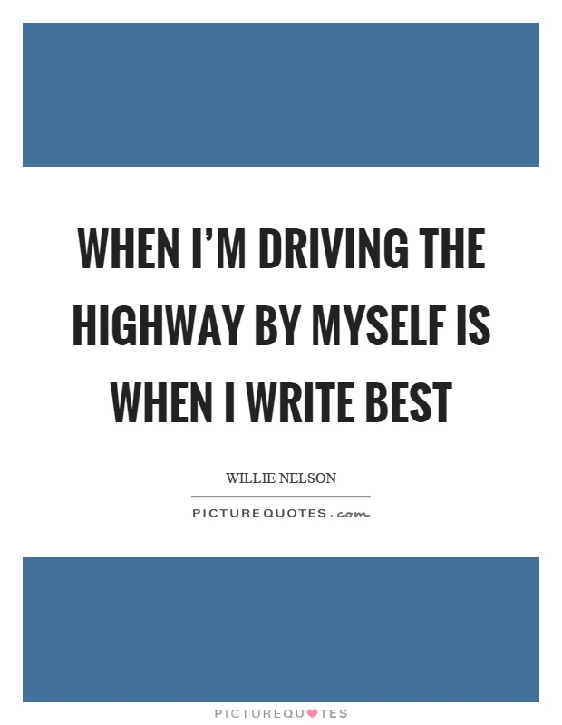 When I'm driving the highway by myself is when I write best Picture Quote #1