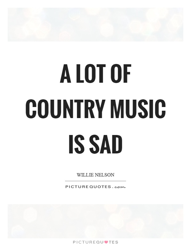 A lot of country music is sad Picture Quote #1