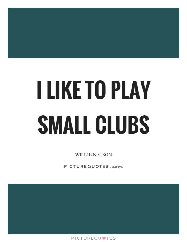 I like to play small clubs Picture Quote #1