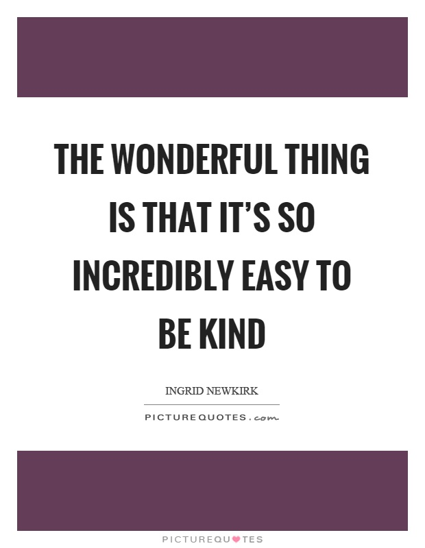 The wonderful thing is that it's so incredibly easy to be kind Picture Quote #1