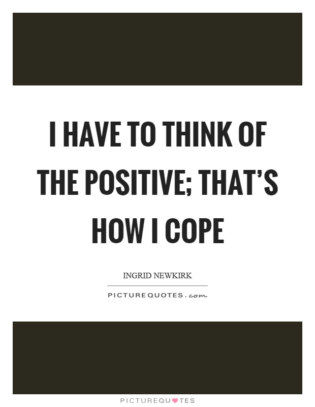 I have to think of the positive; that's how I cope Picture Quote #1