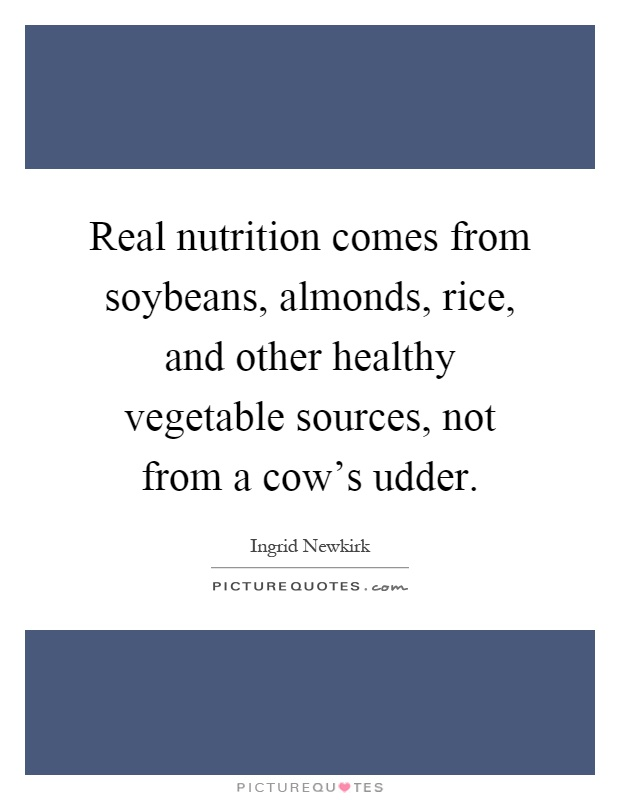 Real nutrition comes from soybeans, almonds, rice, and other healthy vegetable sources, not from a cow's udder Picture Quote #1