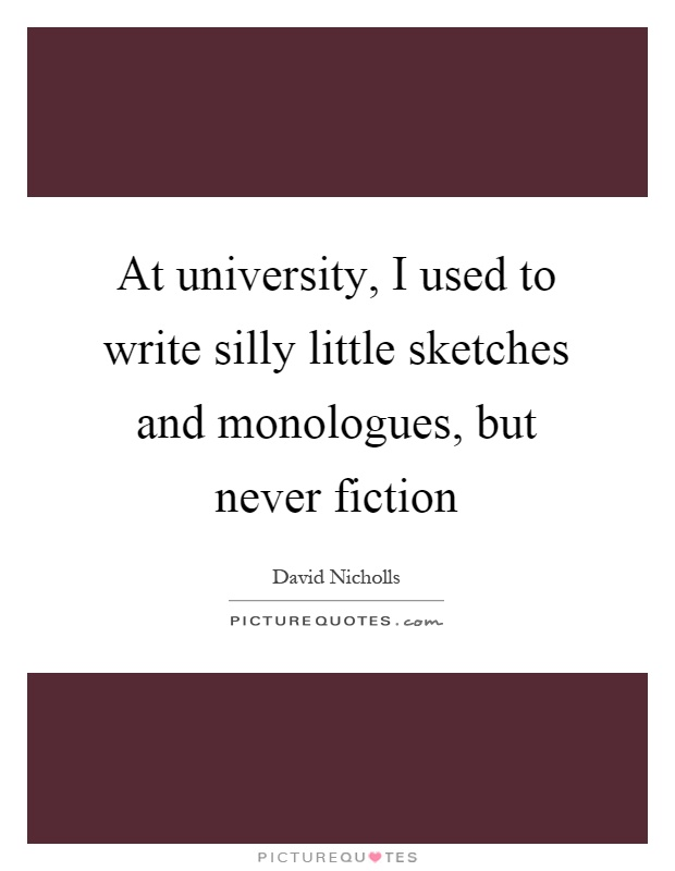 At university, I used to write silly little sketches and monologues, but never fiction Picture Quote #1