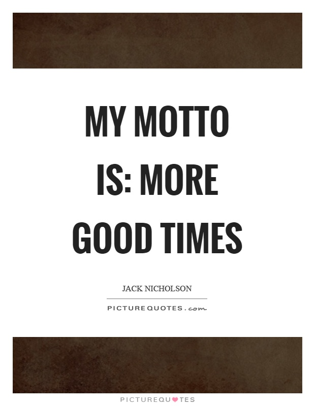 My motto is: more good times Picture Quote #1