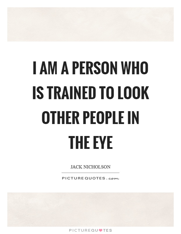 I am a person who is trained to look other people in the eye Picture Quote #1