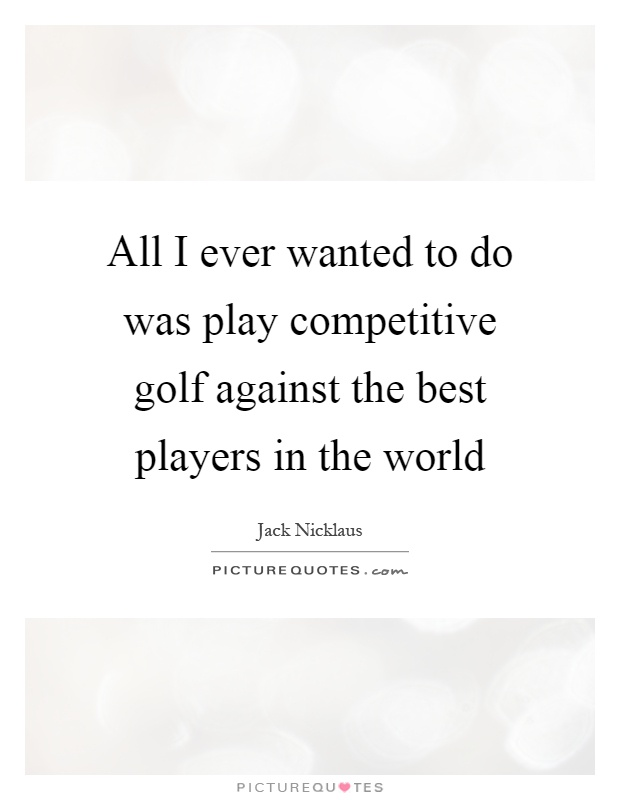 All I ever wanted to do was play competitive golf against the best players in the world Picture Quote #1