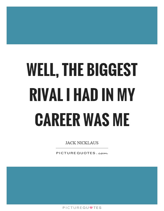 Well, the biggest rival I had in my career was me Picture Quote #1