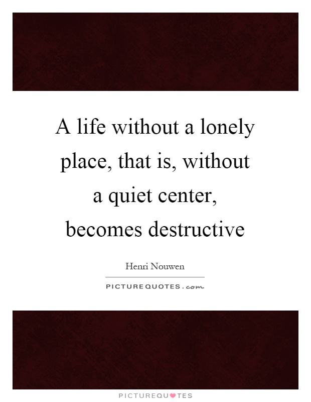 A life without a lonely place, that is, without a quiet center, becomes destructive Picture Quote #1