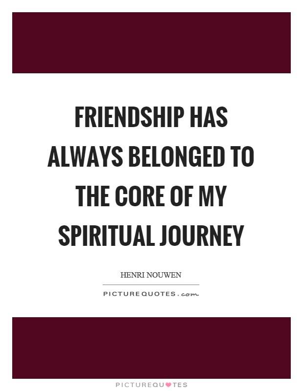 Friendship has always belonged to the core of my spiritual journey Picture Quote #1