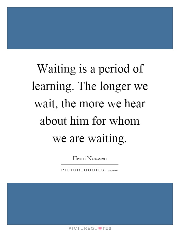 Waiting is a period of learning. The longer we wait, the more we hear about him for whom we are waiting Picture Quote #1