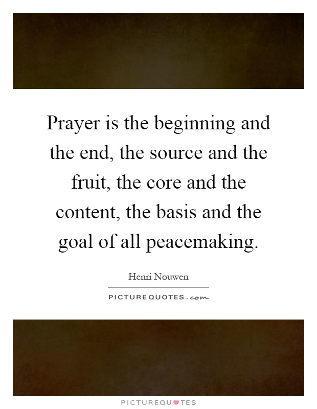 Prayer is the beginning and the end, the source and the fruit, the core and the content, the basis and the goal of all peacemaking Picture Quote #1