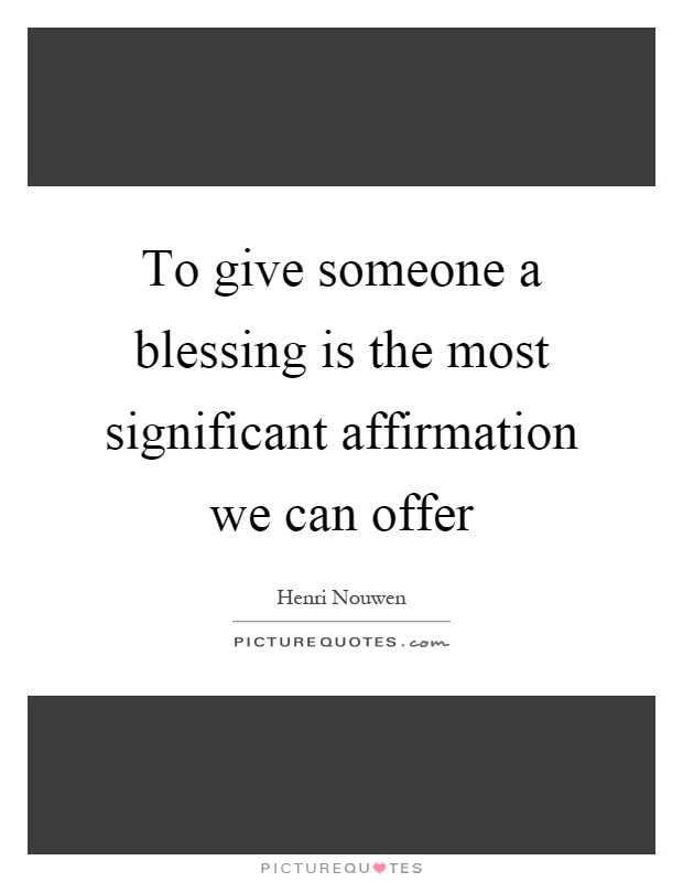 To give someone a blessing is the most significant affirmation we can offer Picture Quote #1