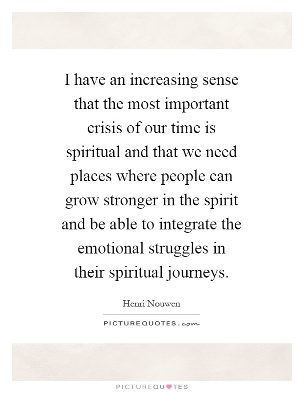 I have an increasing sense that the most important crisis of our time is spiritual and that we need places where people can grow stronger in the spirit and be able to integrate the emotional struggles in their spiritual journeys Picture Quote #1