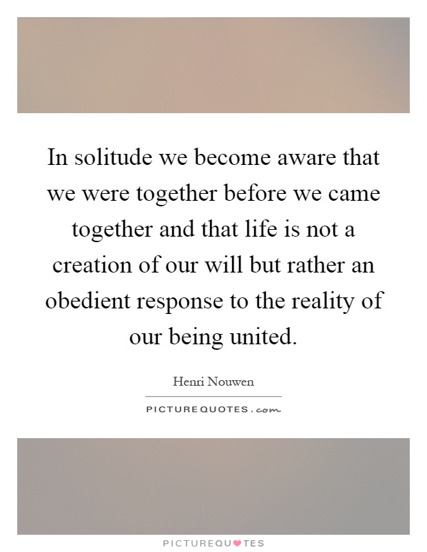 In solitude we become aware that we were together before we came together and that life is not a creation of our will but rather an obedient response to the reality of our being united Picture Quote #1