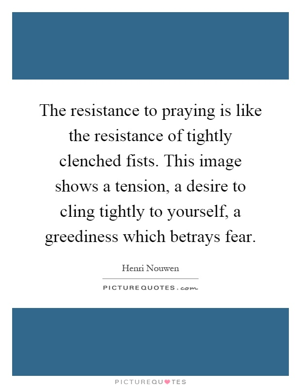 The resistance to praying is like the resistance of tightly clenched fists. This image shows a tension, a desire to cling tightly to yourself, a greediness which betrays fear Picture Quote #1
