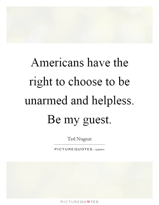 Americans have the right to choose to be unarmed and helpless. Be my guest Picture Quote #1