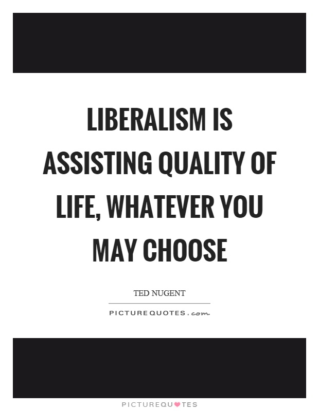Liberalism is assisting quality of life, whatever you may choose Picture Quote #1