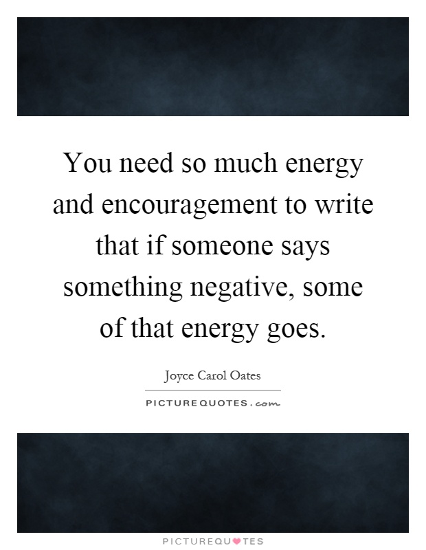 You need so much energy and encouragement to write that if someone says something negative, some of that energy goes Picture Quote #1