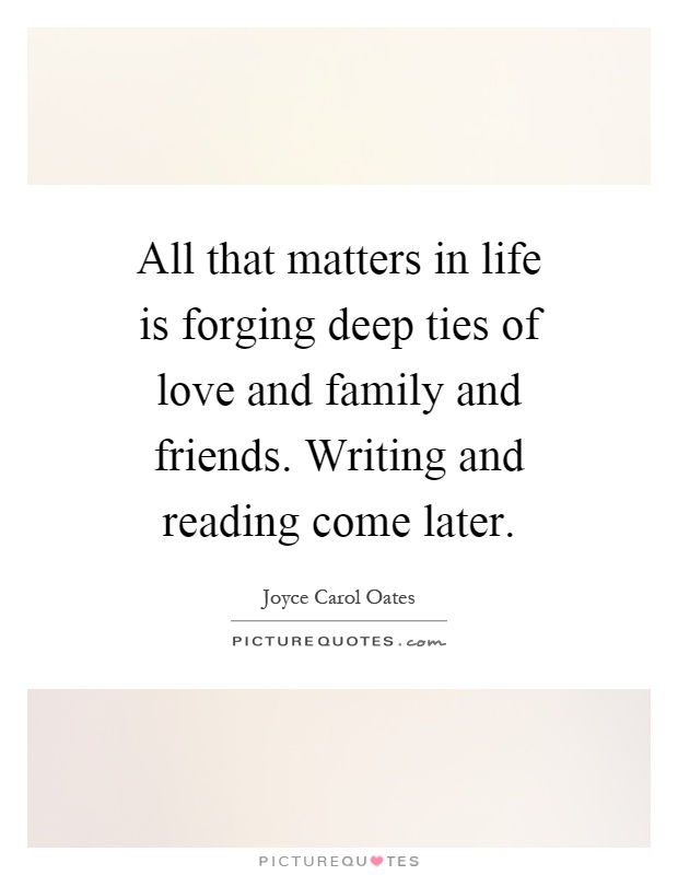 All that matters in life is forging deep ties of love and family and friends. Writing and reading come later Picture Quote #1
