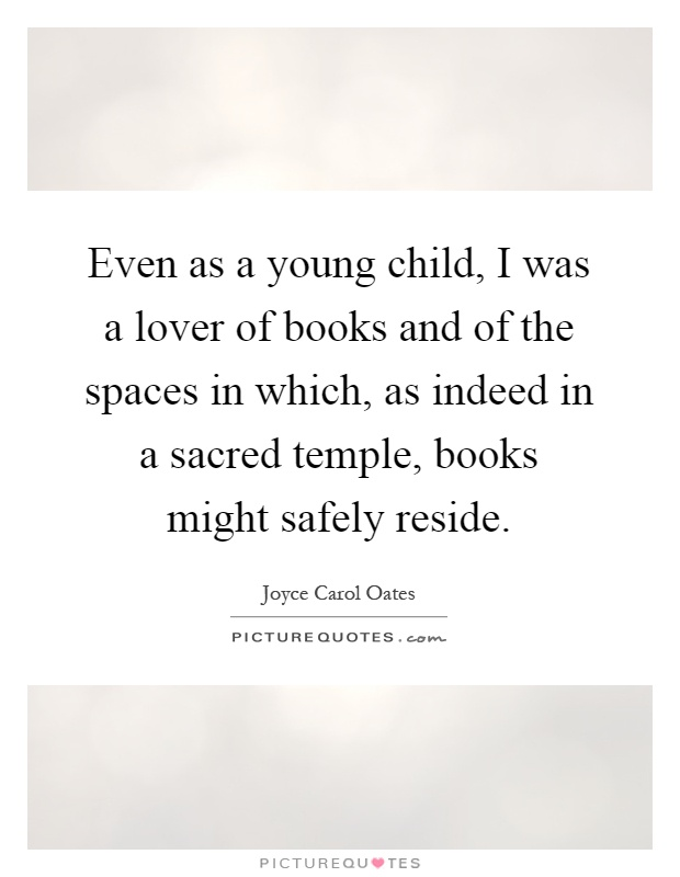 Even as a young child, I was a lover of books and of the spaces in which, as indeed in a sacred temple, books might safely reside Picture Quote #1