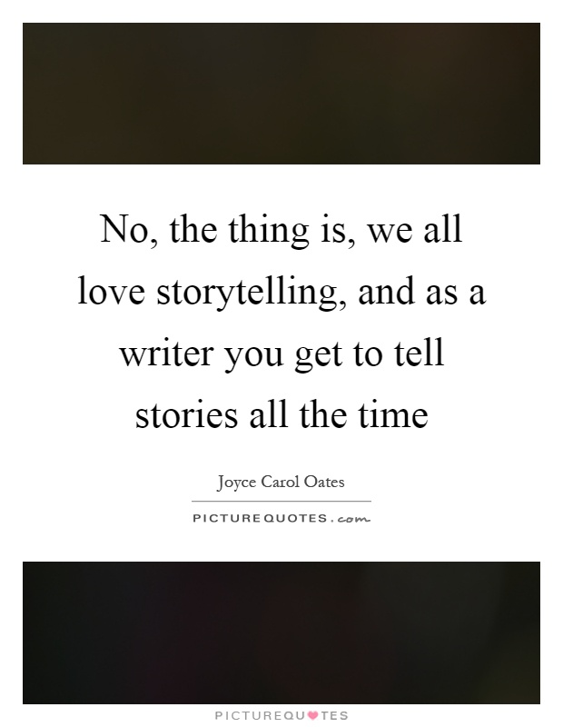 No, the thing is, we all love storytelling, and as a writer you get to tell stories all the time Picture Quote #1