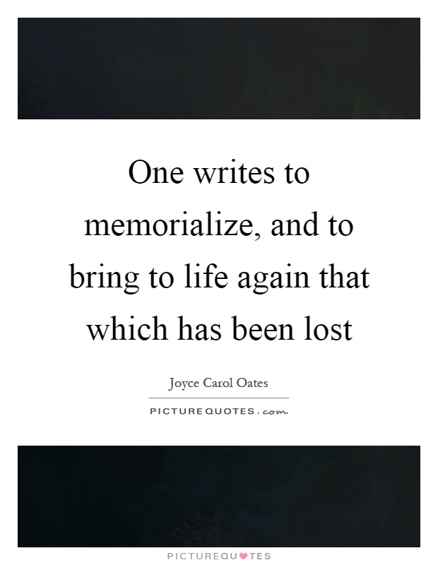 One writes to memorialize, and to bring to life again that which has been lost Picture Quote #1
