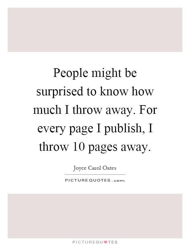People might be surprised to know how much I throw away. For every page I publish, I throw 10 pages away Picture Quote #1