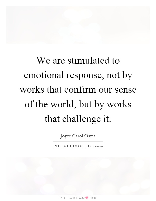 We are stimulated to emotional response, not by works that confirm our sense of the world, but by works that challenge it Picture Quote #1