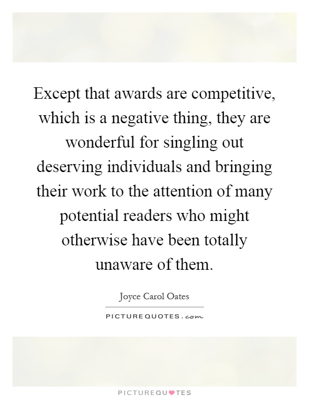 Except that awards are competitive, which is a negative thing, they are wonderful for singling out deserving individuals and bringing their work to the attention of many potential readers who might otherwise have been totally unaware of them Picture Quote #1