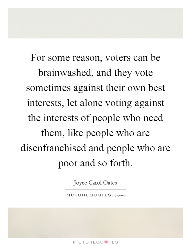 For some reason, voters can be brainwashed, and they vote sometimes against their own best interests, let alone voting against the interests of people who need them, like people who are disenfranchised and people who are poor and so forth Picture Quote #1