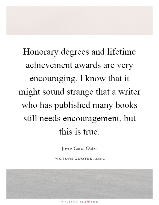 Honorary degrees and lifetime achievement awards are very encouraging. I know that it might sound strange that a writer who has published many books still needs encouragement, but this is true Picture Quote #1