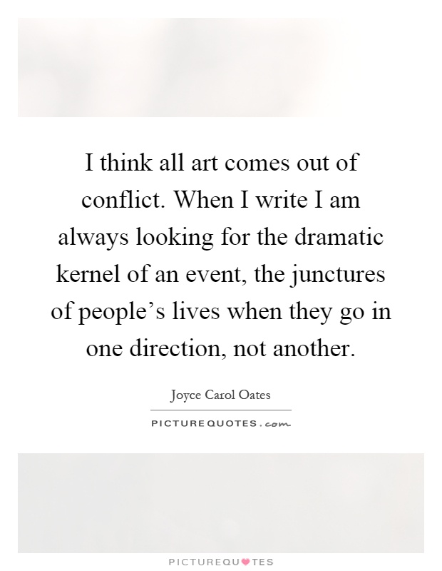 I think all art comes out of conflict. When I write I am always looking for the dramatic kernel of an event, the junctures of people's lives when they go in one direction, not another Picture Quote #1