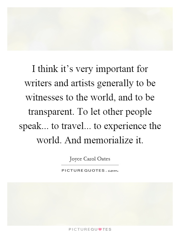 I think it's very important for writers and artists generally to be witnesses to the world, and to be transparent. To let other people speak... to travel... to experience the world. And memorialize it Picture Quote #1