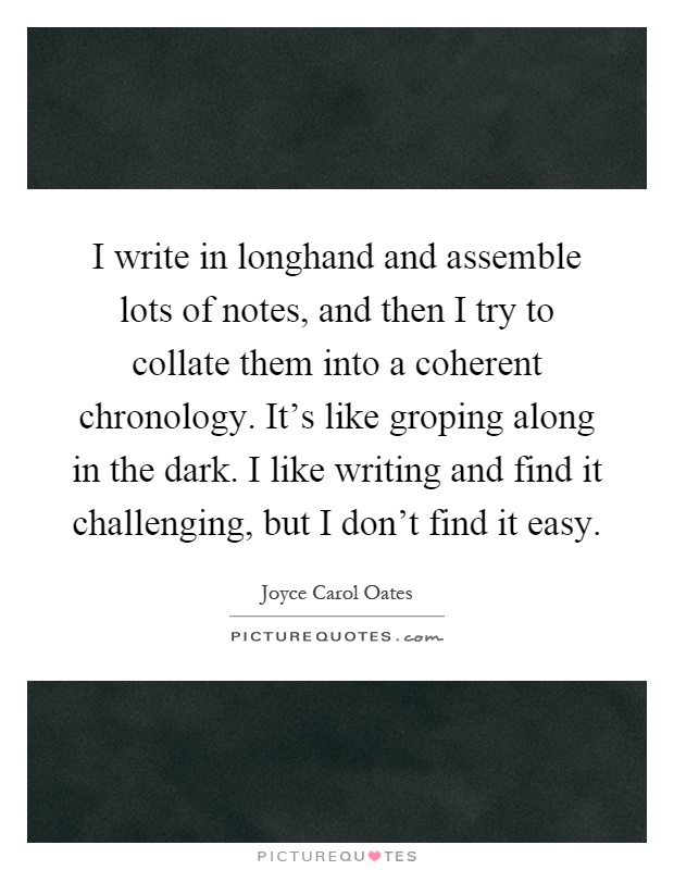 I write in longhand and assemble lots of notes, and then I try to collate them into a coherent chronology. It's like groping along in the dark. I like writing and find it challenging, but I don't find it easy Picture Quote #1