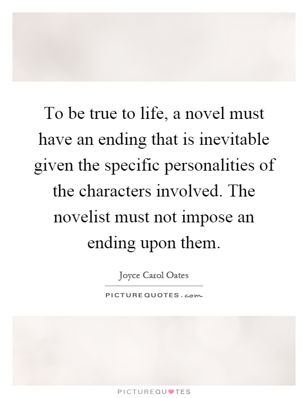 To be true to life, a novel must have an ending that is inevitable given the specific personalities of the characters involved. The novelist must not impose an ending upon them Picture Quote #1