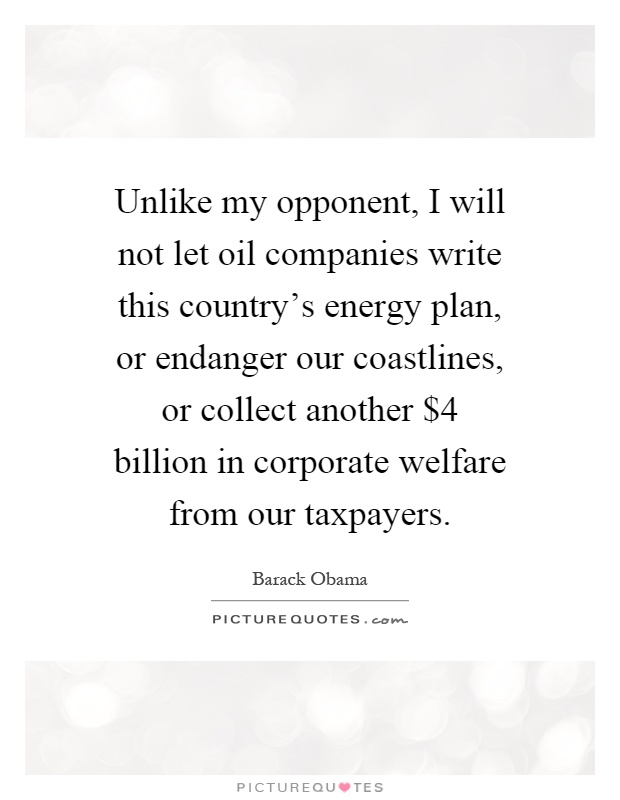 Unlike my opponent, I will not let oil companies write this country's energy plan, or endanger our coastlines, or collect another $4 billion in corporate welfare from our taxpayers Picture Quote #1