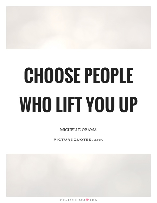 Choose people who lift you up Picture Quote #1