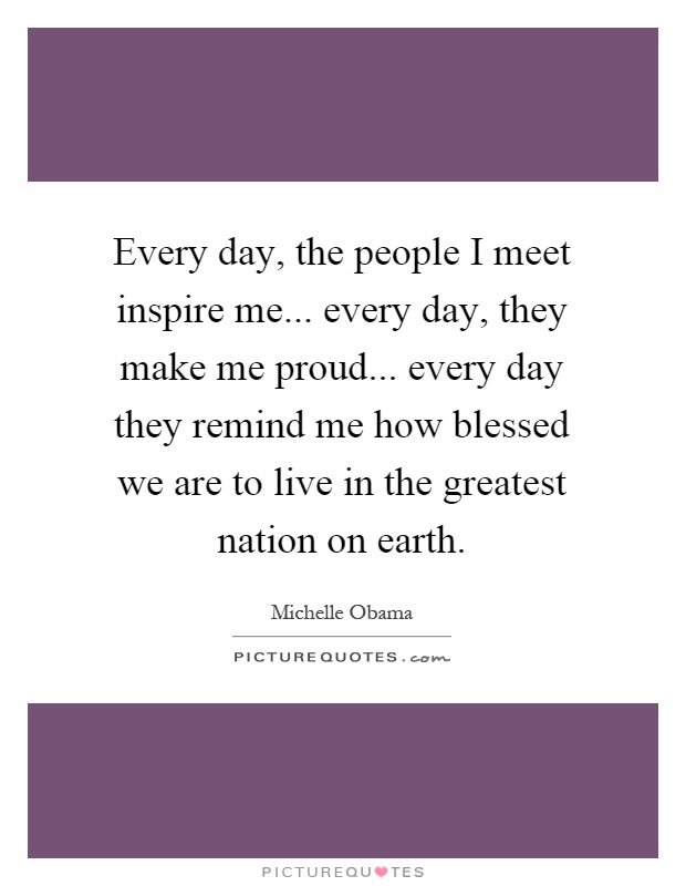 Every day, the people I meet inspire me... every day, they make me proud... every day they remind me how blessed we are to live in the greatest nation on earth Picture Quote #1