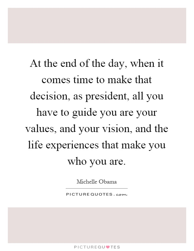 At the end of the day, when it comes time to make that decision, as president, all you have to guide you are your values, and your vision, and the life experiences that make you who you are Picture Quote #1