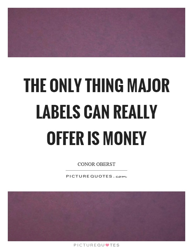 The only thing major labels can really offer is money Picture Quote #1