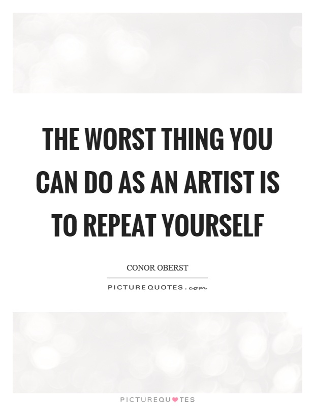 The worst thing you can do as an artist is to repeat yourself Picture Quote #1
