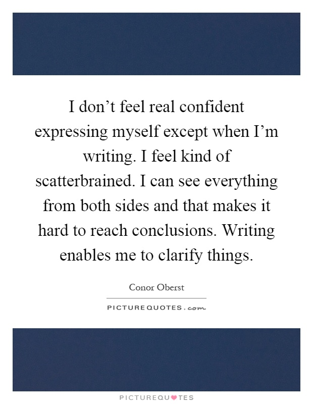 I don't feel real confident expressing myself except when I'm writing. I feel kind of scatterbrained. I can see everything from both sides and that makes it hard to reach conclusions. Writing enables me to clarify things Picture Quote #1