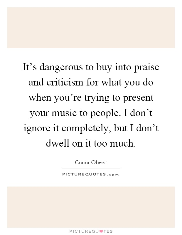 It's dangerous to buy into praise and criticism for what you do when you're trying to present your music to people. I don't ignore it completely, but I don't dwell on it too much Picture Quote #1